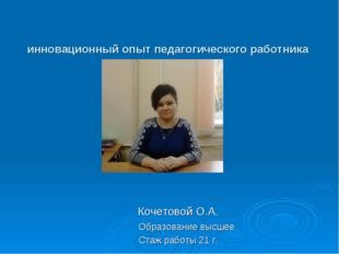 инновационный опыт педагогического работника Кочетовой О.А. Образование высш