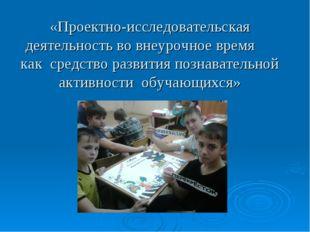 «Проектно-исследовательская деятельность во внеурочное время как средство раз
