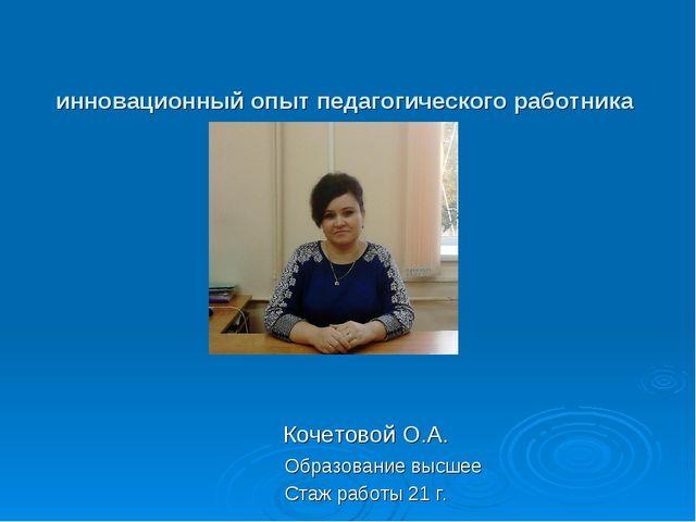 инновационный опыт педагогического работника Кочетовой О.А. Образование высш...