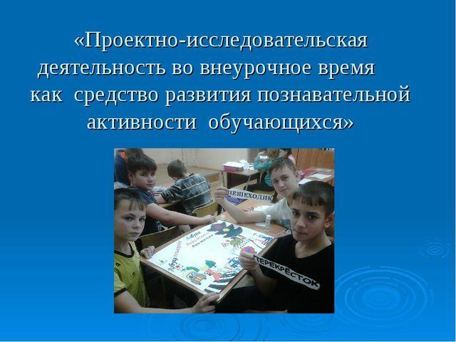 «Проектно-исследовательская деятельность во внеурочное время как средство раз...