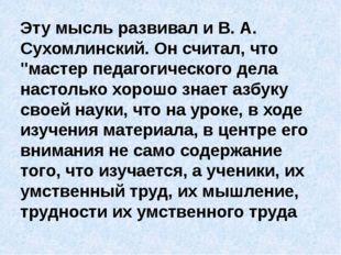 """Эту мысль развивал и В. А. Сухомлинский. Он считал, что """"мастер педагогическ"""