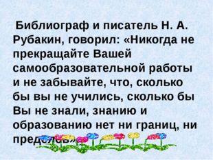 Библиограф и писатель Н. А. Рубакин, говорил: «Никогда не прекращайте Вашей