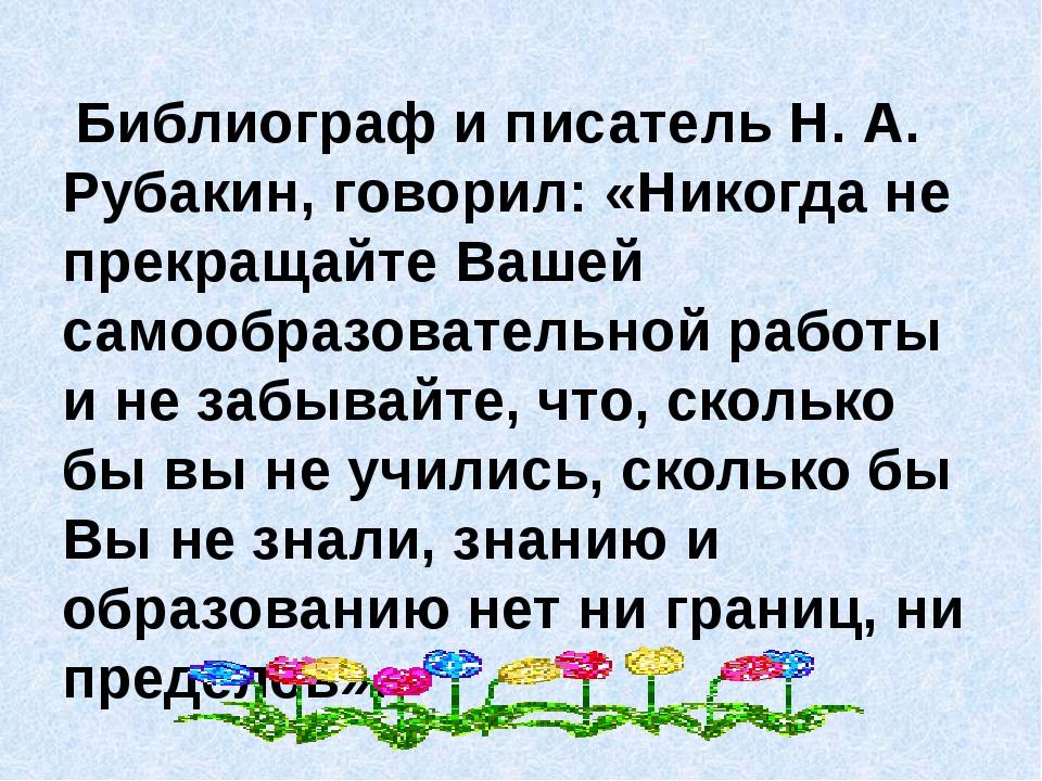 Библиограф и писатель Н. А. Рубакин, говорил: «Никогда не прекращайте Вашей...