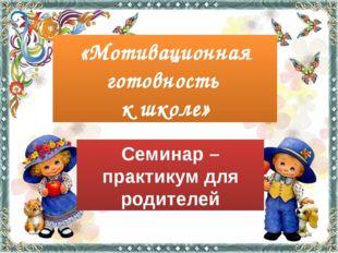 Семинар – практикум для родителей «Мотивационная готовность к школе»
