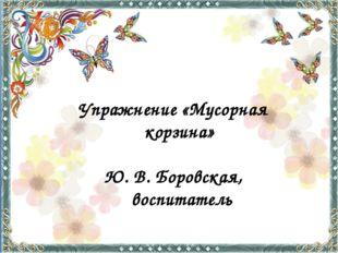 Упражнение «Мусорная корзина» Ю. В. Боровская, воспитатель