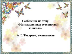 Сообщение на тему: «Мотивационная готовность к школе» А. Г. Токарева, воспита