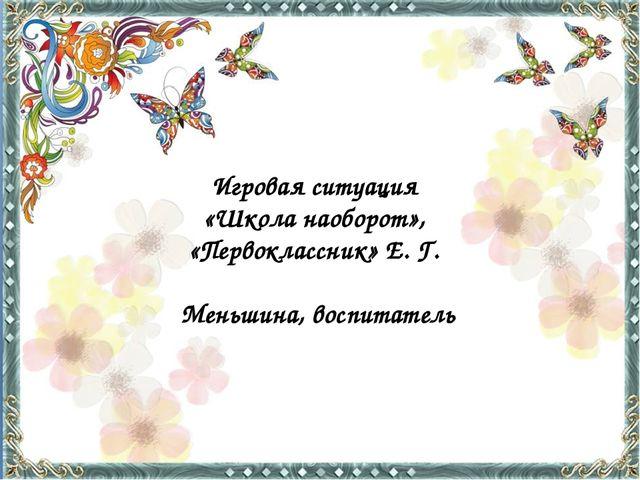 Игровая ситуация «Школа наоборот», «Первоклассник» Е. Г. Меньшина, воспитатель