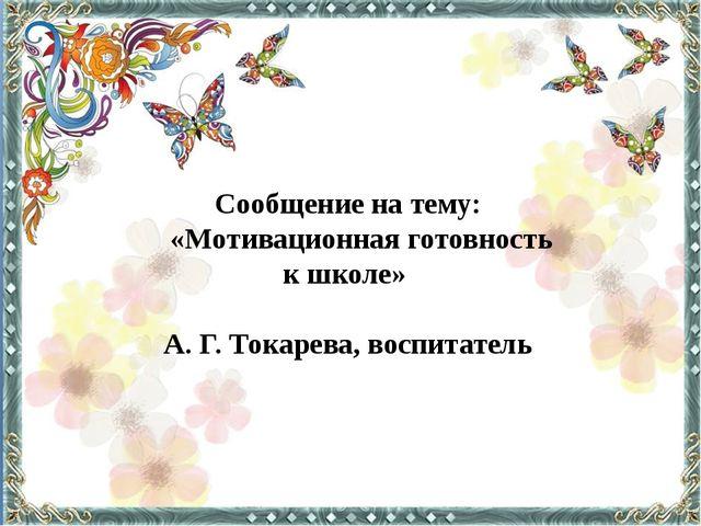 Сообщение на тему: «Мотивационная готовность к школе» А. Г. Токарева, воспита...