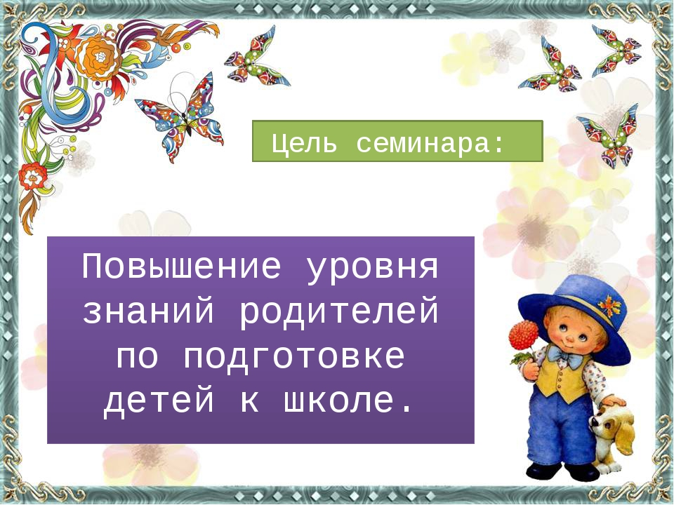 Повышение уровня знаний родителей по подготовке детей к школе. Цель семинара:
