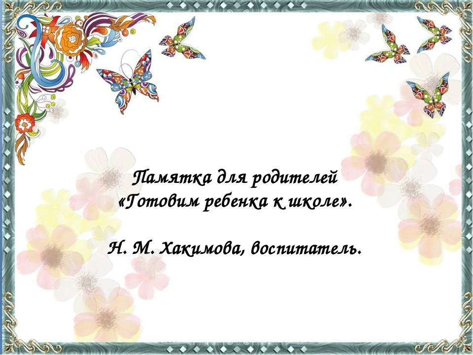 Памятка для родителей «Готовим ребенка к школе». Н. М. Хакимова, воспитатель.