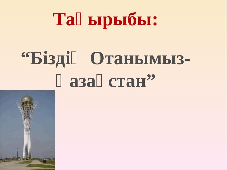 """""""Біздің Отанымыз- Қазақстан"""" Тақырыбы:"""