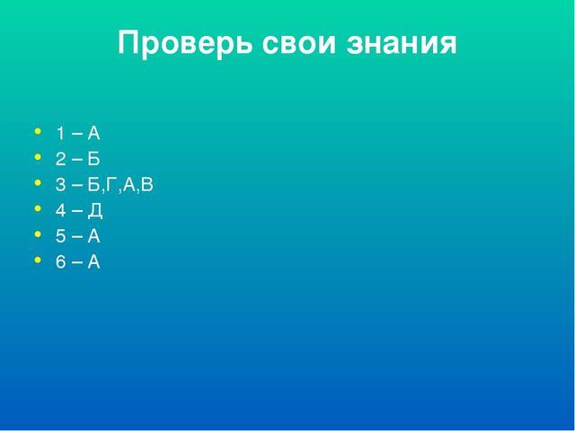 Проверь свои знания 1 – А 2 – Б 3 – Б,Г,А,В 4 – Д 5 – А 6 – А