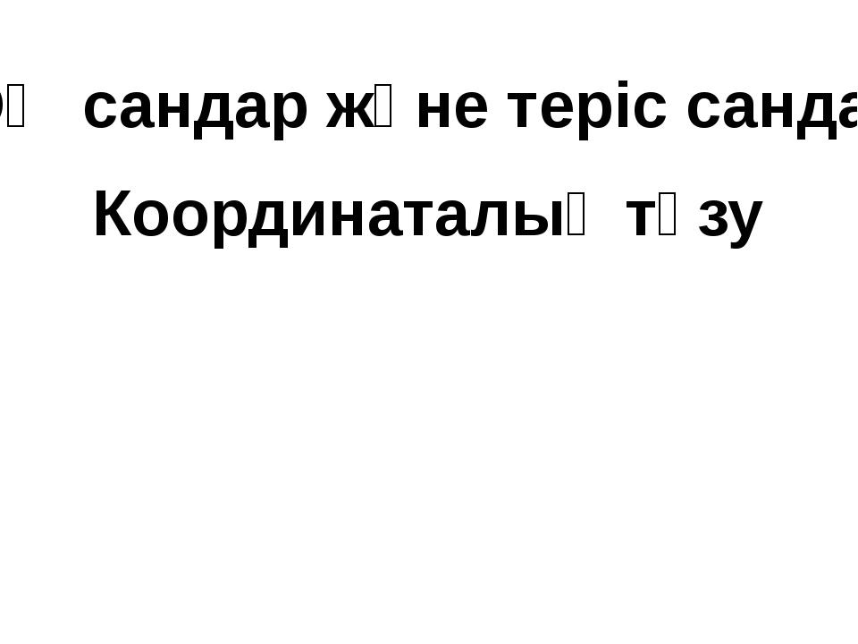 ОҢ сандар және теріс сандар Координаталық түзу