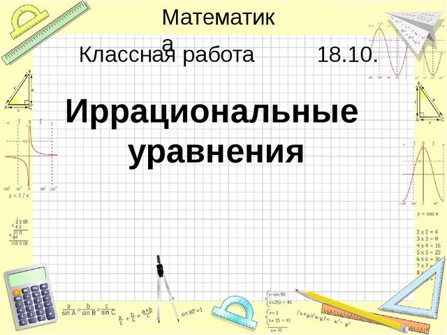 Иррациональные уравнения Классная работа 18.10. Математика