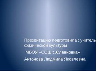 Презентацию подготовила : учитель физической культуры МБОУ «СОШ с.Славновка»