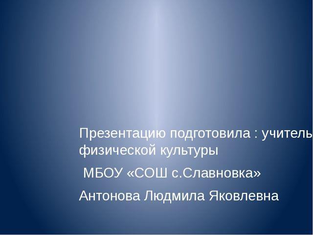 Презентацию подготовила : учитель физической культуры МБОУ «СОШ с.Славновка»...