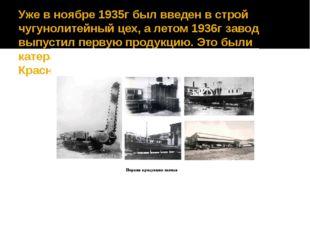 Уже в ноябре 1935г был введен в строй чугунолитейный цех, а летом 1936г завод