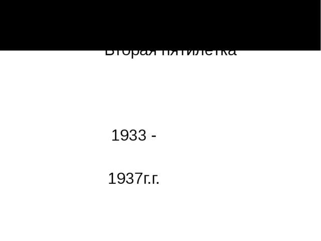Вторая пятилетка 1933 - 1937г.г.
