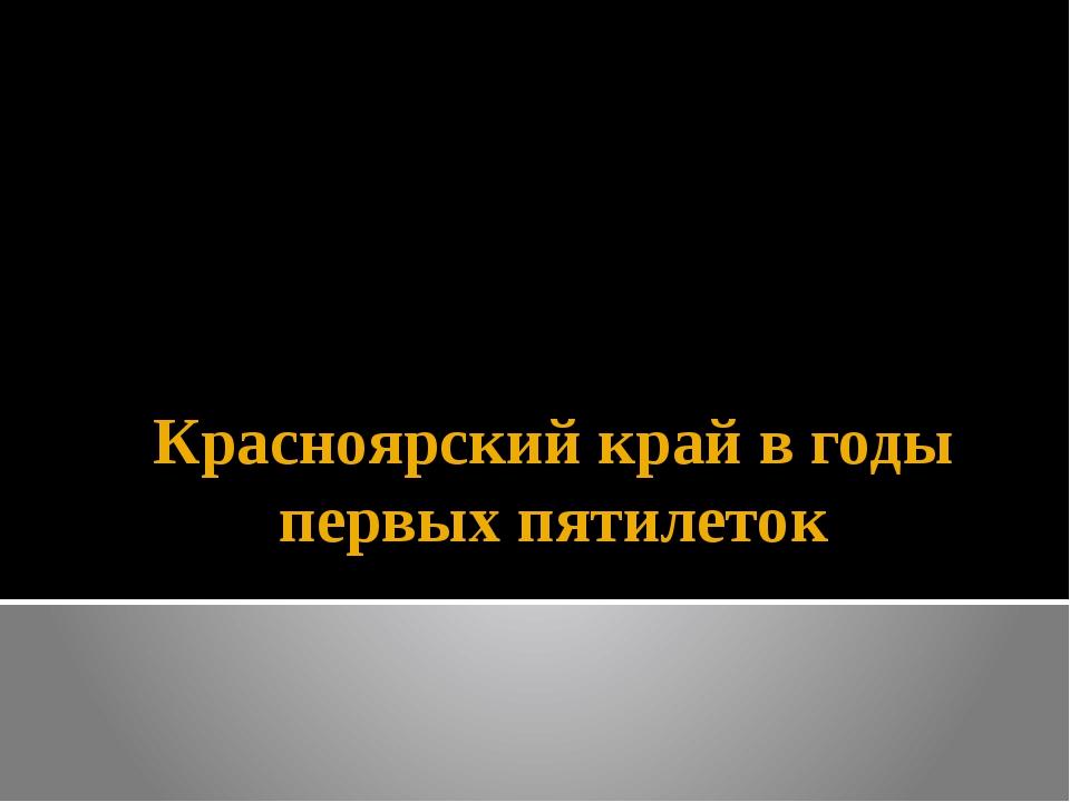 Красноярский край в годы первых пятилеток