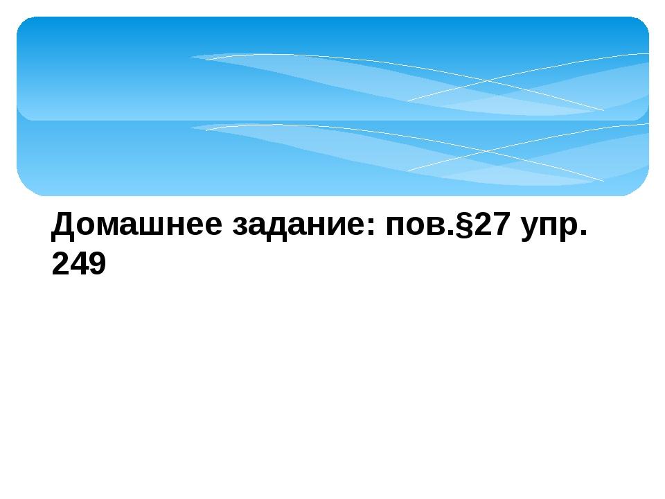 Домашнее задание: пов.§27 упр. 249