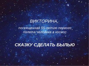 ВИКТОРИНА, посвященная 55-летию первого полета человека в космос СКАЗКУ СДЕЛА