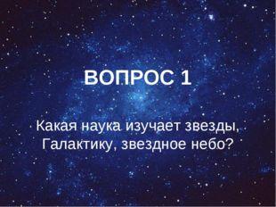 ВОПРОС 1 Какая наука изучает звезды, Галактику, звездное небо?
