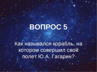ВОПРОС 5 Как назывался корабль, на котором совершил свой полет Ю.А. Гагарин?