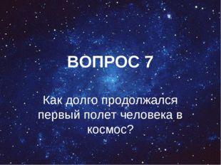ВОПРОС 7 Как долго продолжался первый полет человека в космос?