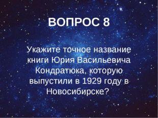 ВОПРОС 8 Укажите точное название книги Юрия Васильевича Кондратюка, которую в