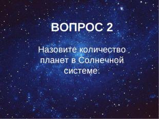 ВОПРОС 2 Назовите количество планет в Солнечной системе.