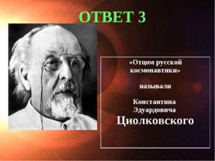 ОТВЕТ 3 «Отцом русской космонавтики» называли Константина Эдуардовича Циолко