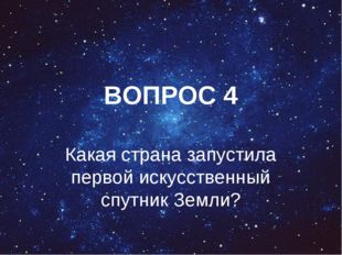 ВОПРОС 4 Какая страна запустила первой искусственный спутник Земли?