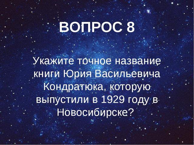 ВОПРОС 8 Укажите точное название книги Юрия Васильевича Кондратюка, которую в...