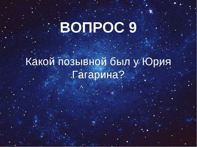 ВОПРОС 9 Какой позывной был у Юрия Гагарина?