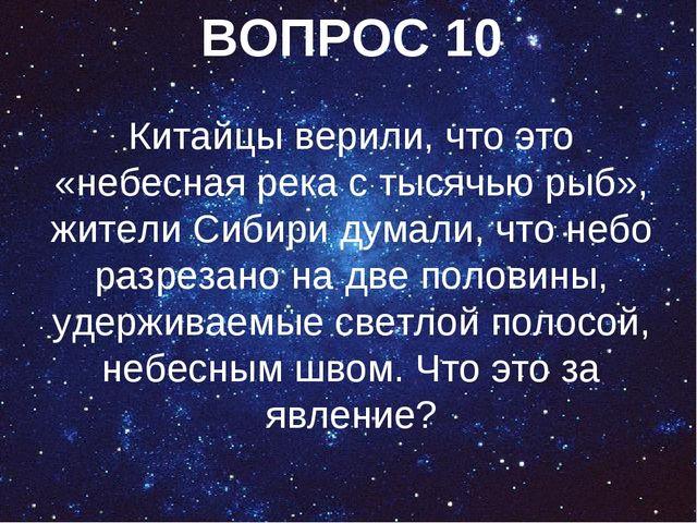ВОПРОС 10 Китайцы верили, что это «небесная река с тысячью рыб», жители Сибир...