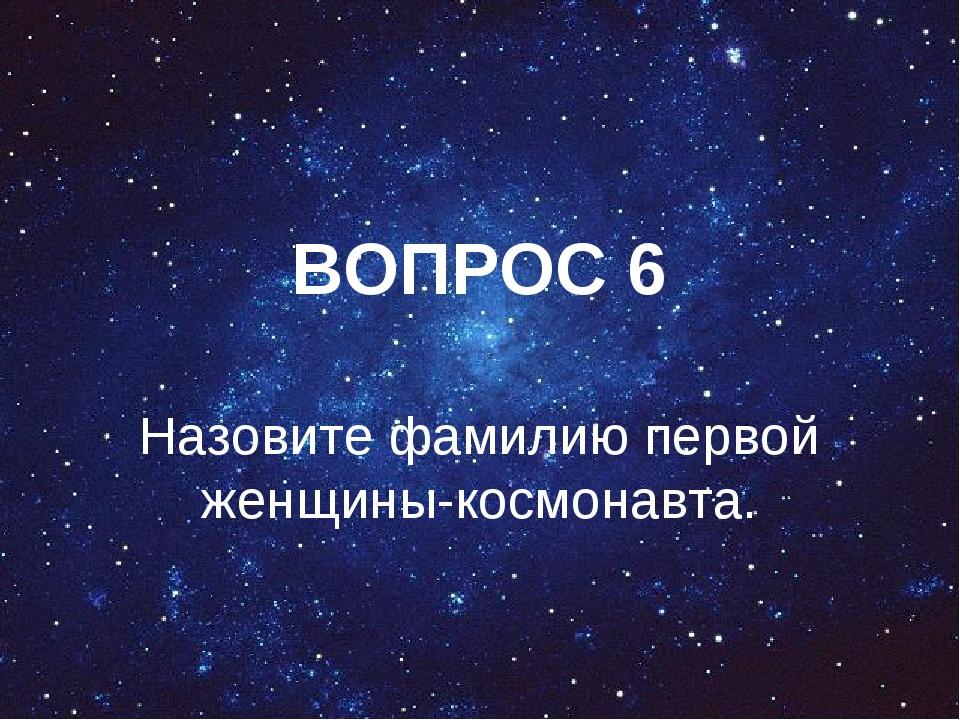 ВОПРОС 6 Назовите фамилию первой женщины-космонавта.