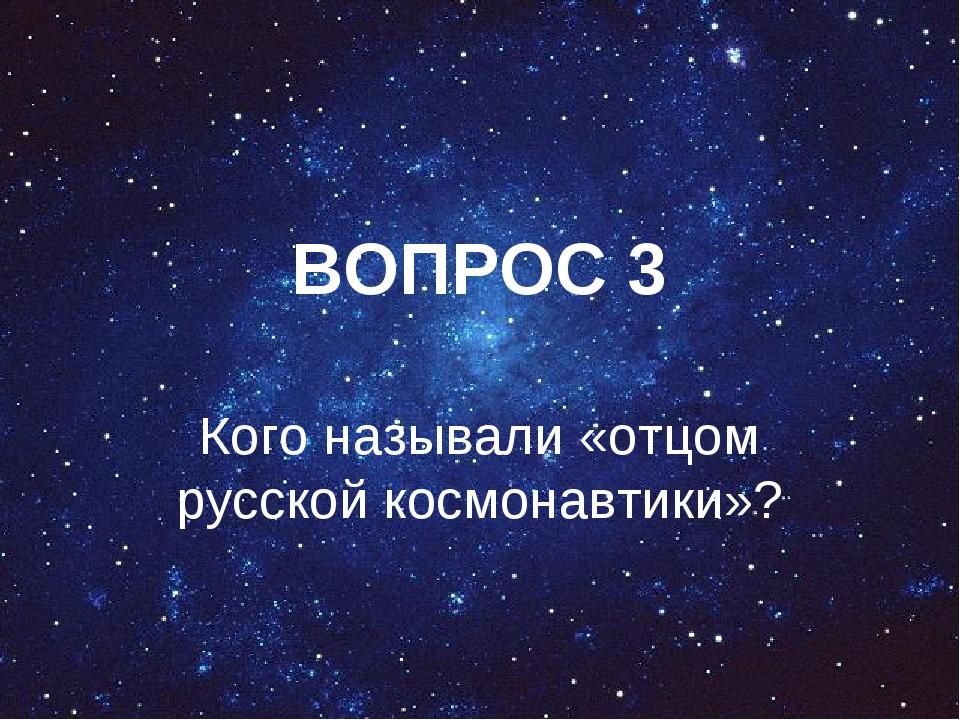 ВОПРОС 3 Кого называли «отцом русской космонавтики»?