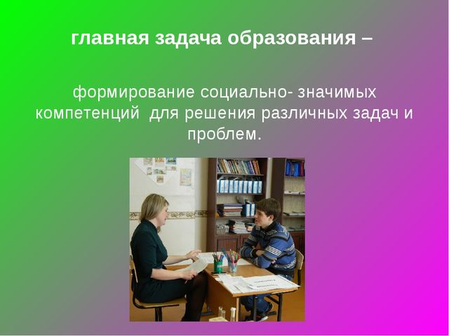 главная задача образования – формирование социально- значимых компетенций для...