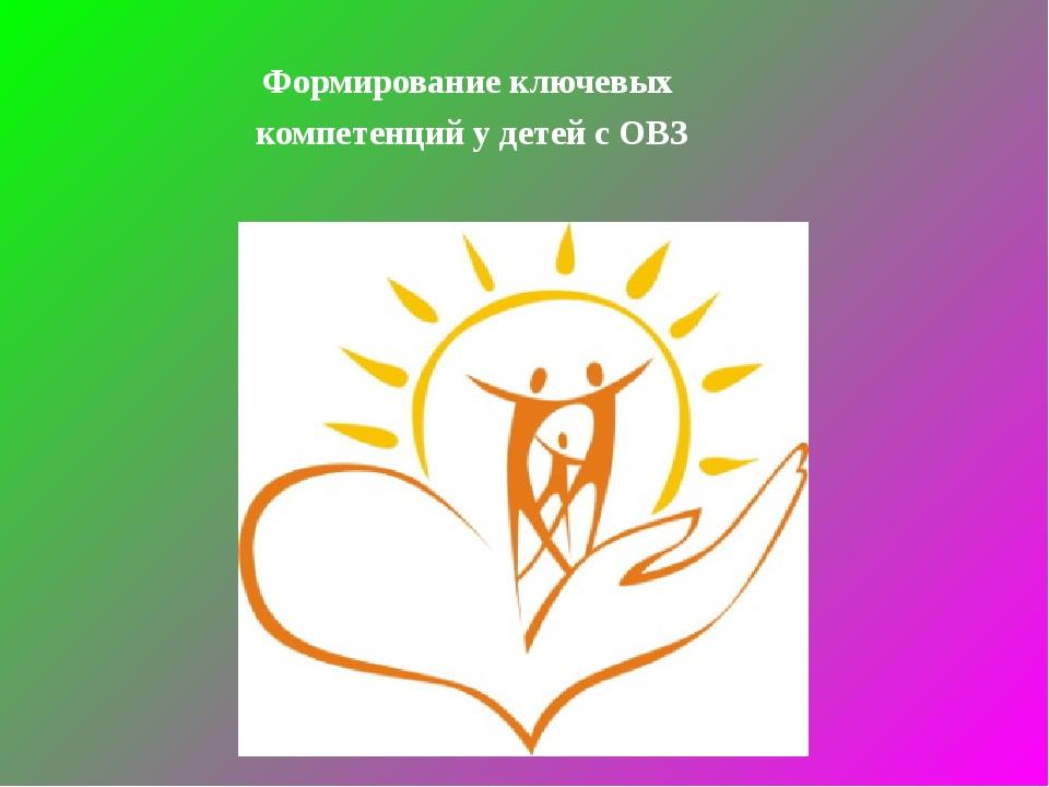 Формирование ключевых компетенций у детей с ОВЗ