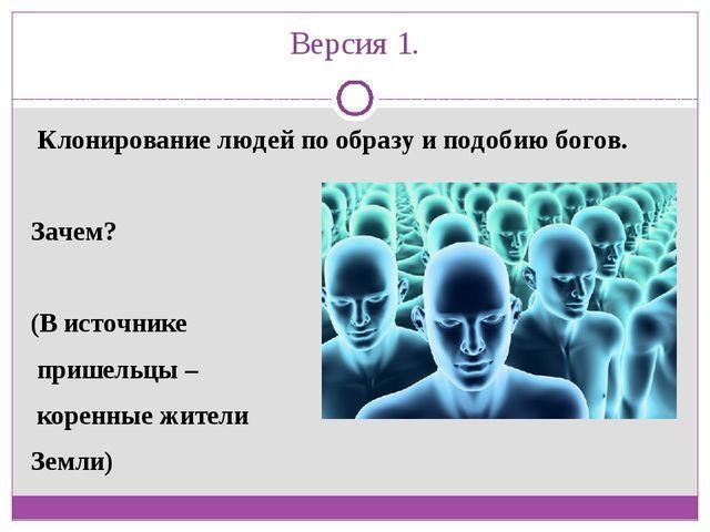 Версия 1. Клонирование людей по образу и подобиюбогов. Зачем? (В источнике...