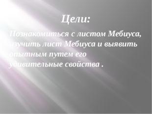 Цели: Познакомиться с листом Мебиуса, изучить лист Мебиуса и выявить опытным