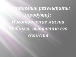 Ожидаемые результаты (продукт): Изготовление листа Мебиуса, выявление его сво