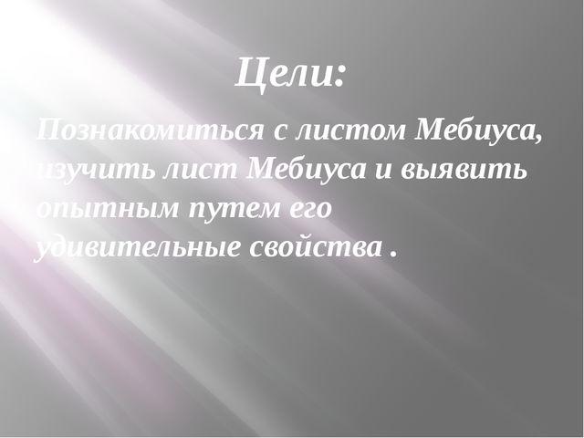 Цели: Познакомиться с листом Мебиуса, изучить лист Мебиуса и выявить опытным...