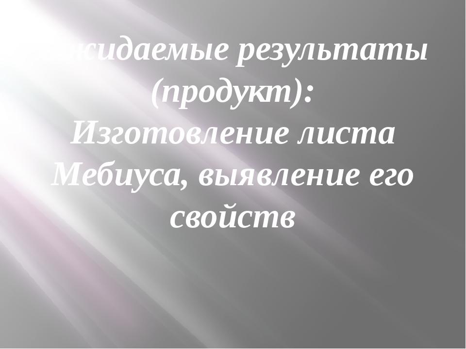Ожидаемые результаты (продукт): Изготовление листа Мебиуса, выявление его сво...