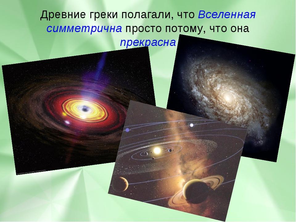 Древние греки полагали, что Вселенная симметрична просто потому, что она прек...