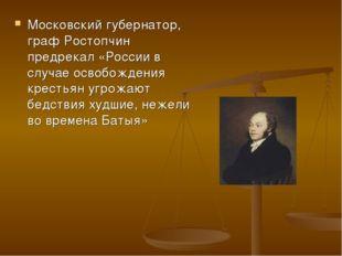 Московский губернатор, граф Ростопчин предрекал «России в случае освобождения