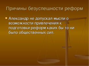 Причины безуспешности реформ Александр не допускал мысли о возможности привле