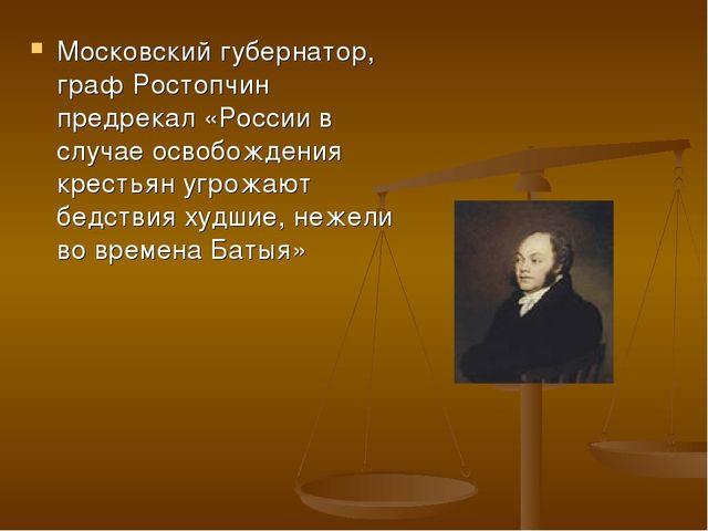 Московский губернатор, граф Ростопчин предрекал «России в случае освобождения...
