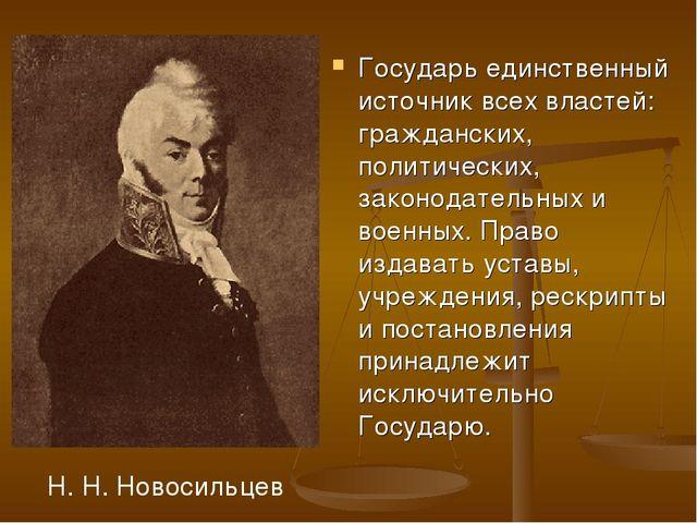 Государь единственный источник всех властей: гражданских, политических, закон...