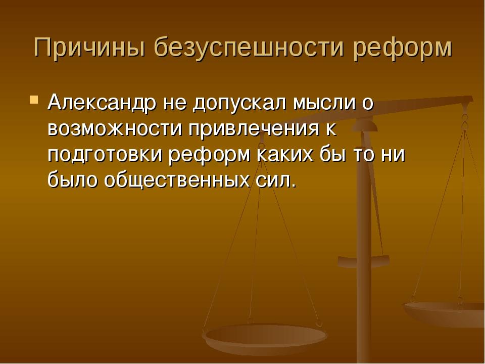 Причины безуспешности реформ Александр не допускал мысли о возможности привле...